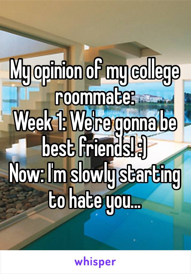 My opinion of my college roommate: Week 1: We're gonna be best friends! :) Now: I'm slowly starting to hate you...