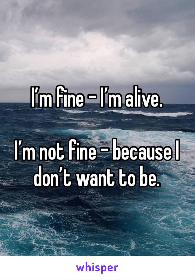 I'm fine - I'm alive.  I'm not fine - because I don't want to be.
