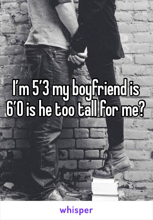 I'm 5'3 my boyfriend is 6'0 is he too tall for me?