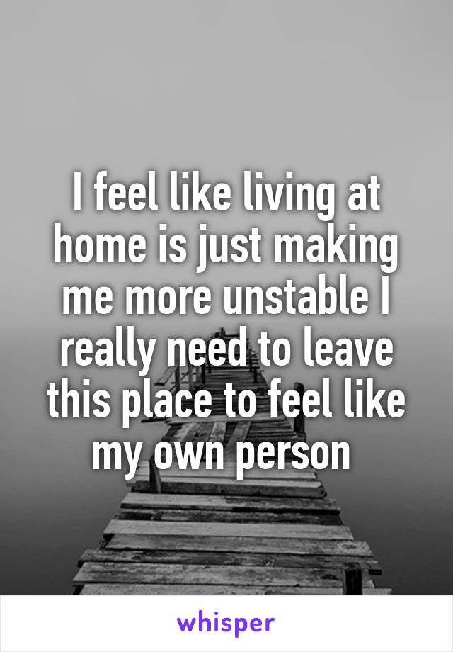 I feel like living at home is just making me more unstable I really need to leave this place to feel like my own person