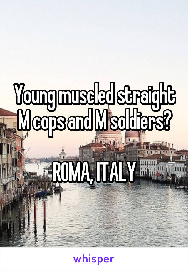 Young muscled straight M cops and M soldiers?  ROMA, ITALY
