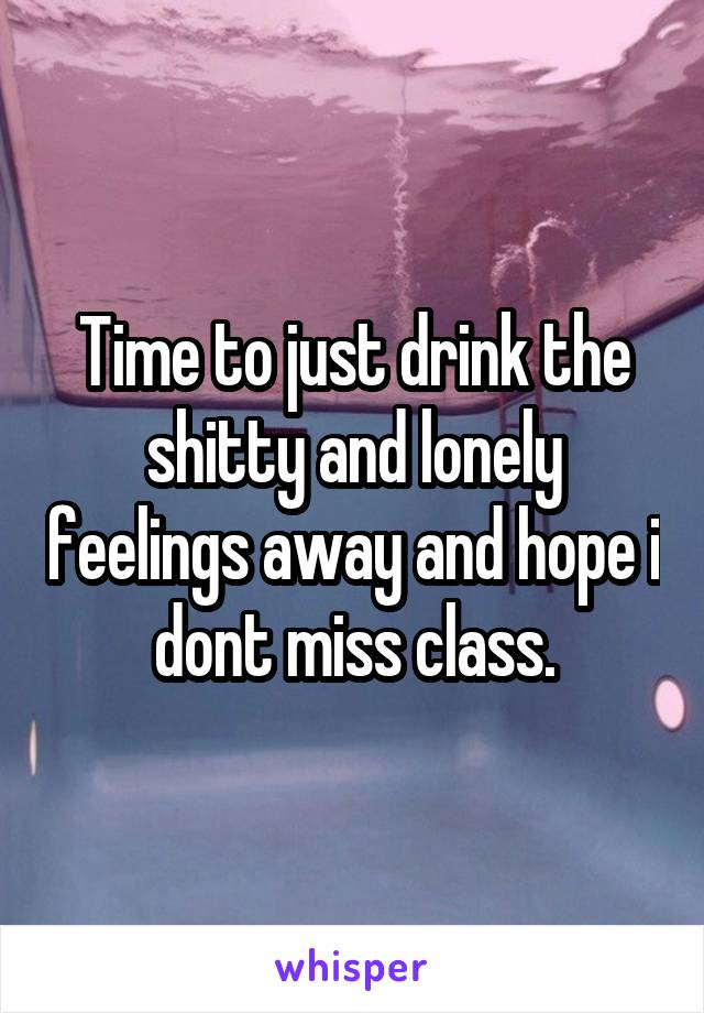 Time to just drink the shitty and lonely feelings away and hope i dont miss class.