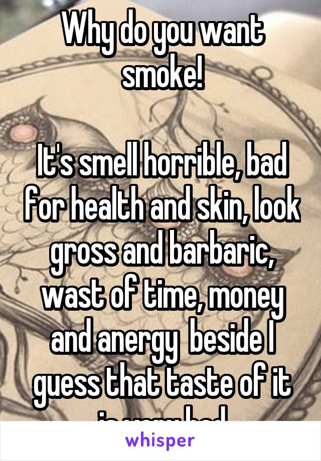 Why do you want smoke!  It's smell horrible, bad for health and skin, look gross and barbaric, wast of time, money and anergy  beside I guess that taste of it is very bad