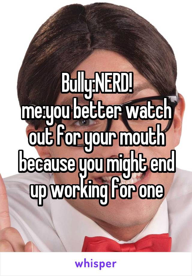 Bully:NERD! me:you better watch out for your mouth because you might end up working for one