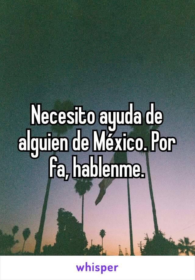 Necesito ayuda de alguien de México. Por fa, hablenme.