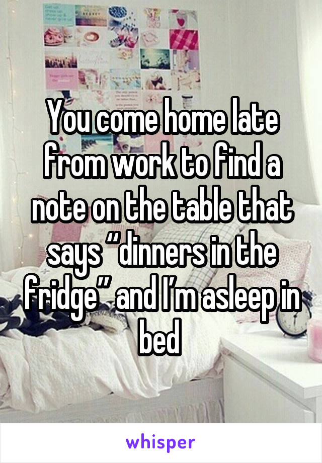 """You come home late from work to find a note on the table that says """"dinners in the fridge"""" and I'm asleep in bed"""