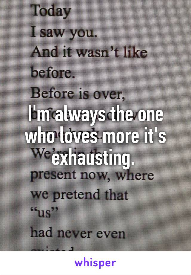 I'm always the one who loves more it's exhausting.