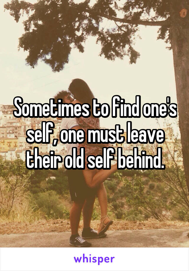 Sometimes to find one's self, one must leave their old self behind.