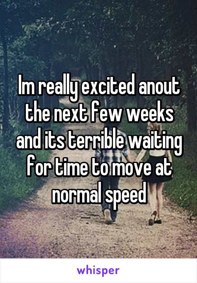 Im really excited anout the next few weeks and its terrible waiting for time to move at normal speed