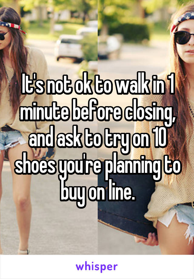 It's not ok to walk in 1 minute before closing, and ask to try on 10 shoes you're planning to buy on line.