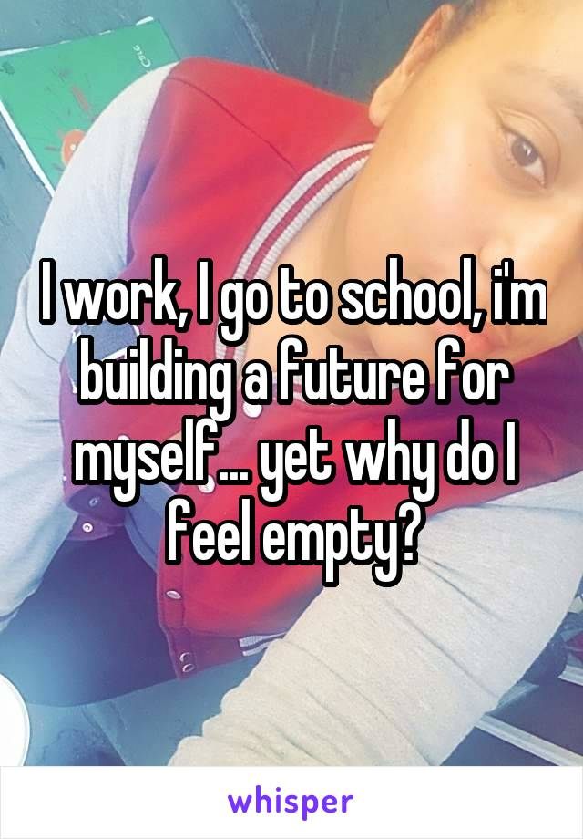 I work, I go to school, i'm building a future for myself... yet why do I feel empty?