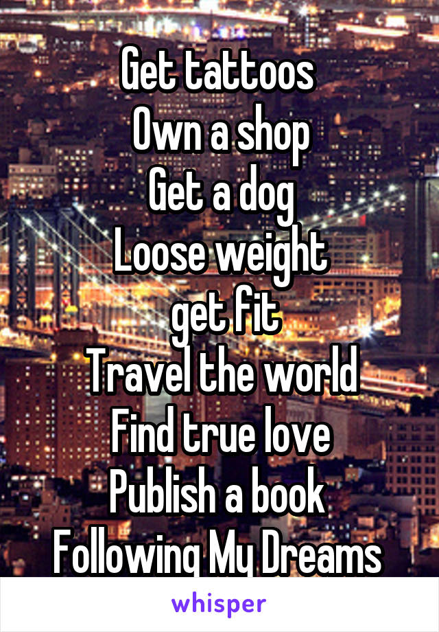 Get tattoos  Own a shop Get a dog Loose weight  get fit Travel the world Find true love Publish a book  Following My Dreams