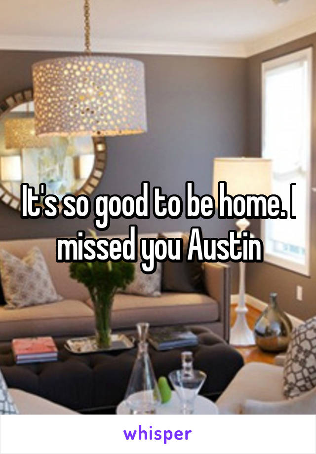 It's so good to be home. I missed you Austin