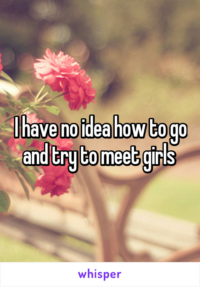 I have no idea how to go and try to meet girls