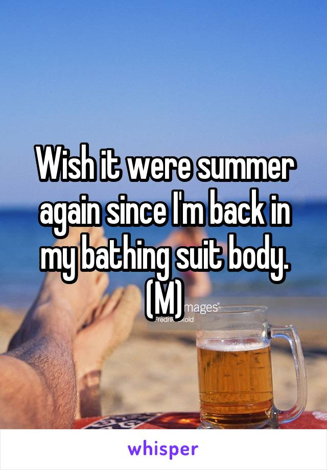 Wish it were summer again since I'm back in my bathing suit body. (M)