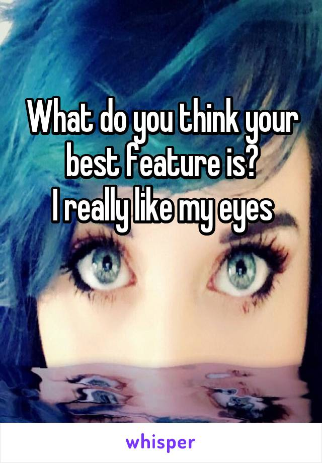 What do you think your best feature is? I really like my eyes