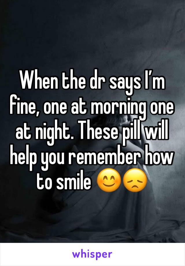 When the dr says I'm fine, one at morning one at night. These pill will help you remember how to smile 😊😞