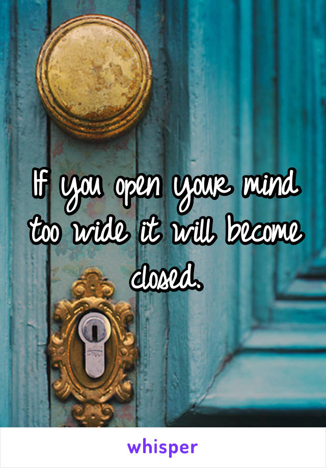 If you open your mind too wide it will become closed.