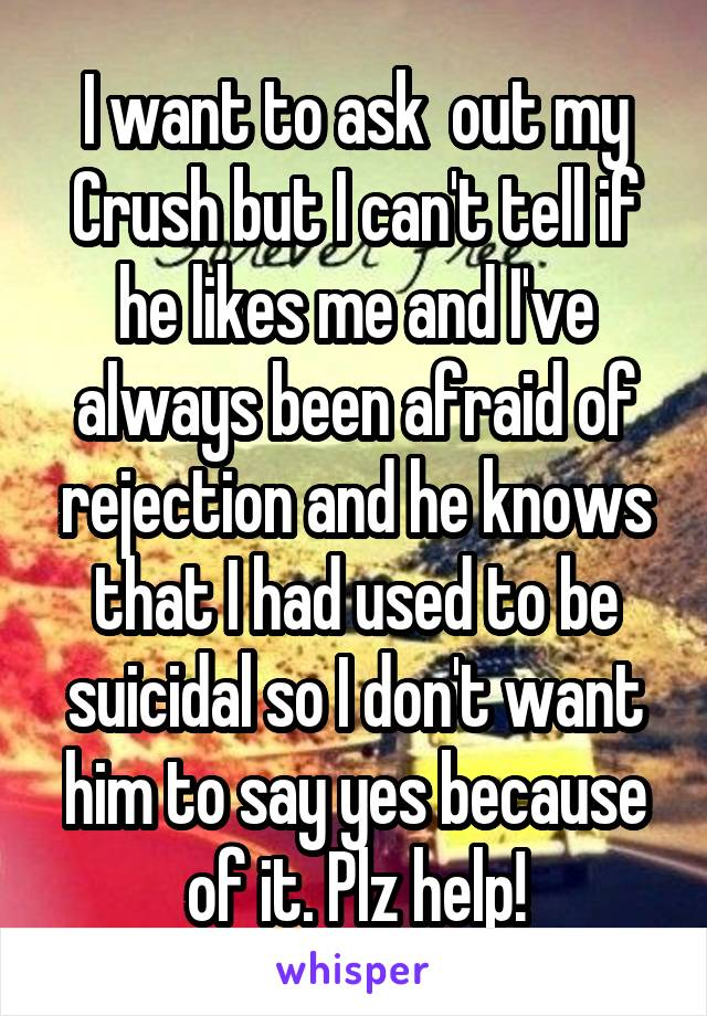 I want to ask  out my Crush but I can't tell if he likes me and I've always been afraid of rejection and he knows that I had used to be suicidal so I don't want him to say yes because of it. Plz help!