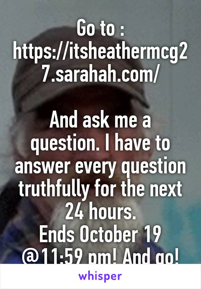 Go to : https://itsheathermcg27.sarahah.com/  And ask me a question. I have to answer every question truthfully for the next 24 hours. Ends October 19 @11:59 pm! And go!