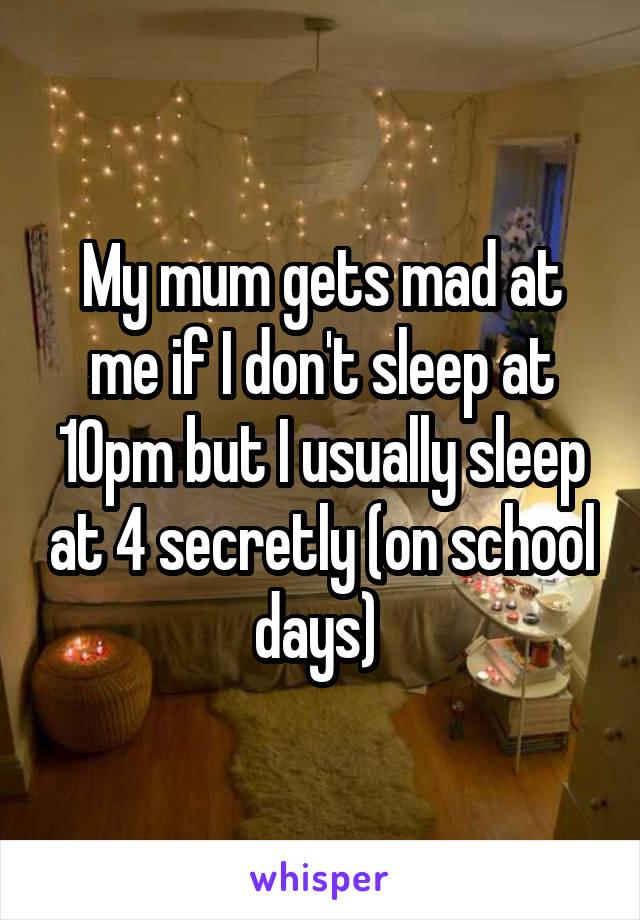 My mum gets mad at me if I don't sleep at 10pm but I usually sleep at 4 secretly (on school days)