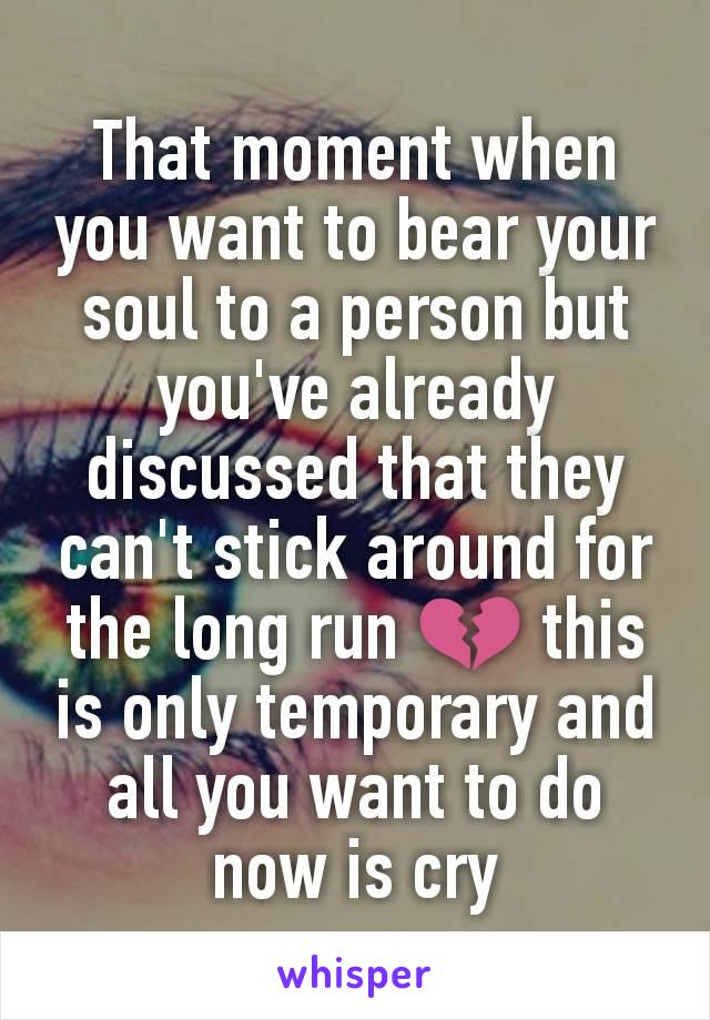 That moment when you want to bear your soul to a person but you've already discussed that they can't stick around for the long run 💔 this is only temporary and all you want to do now is cry