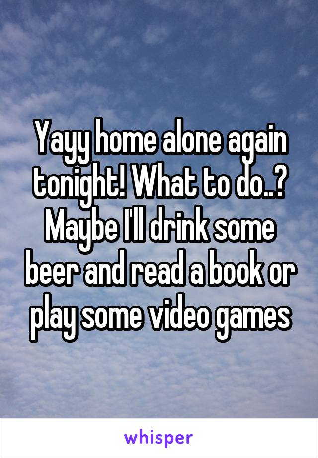 Yayy home alone again tonight! What to do..? Maybe I'll drink some beer and read a book or play some video games
