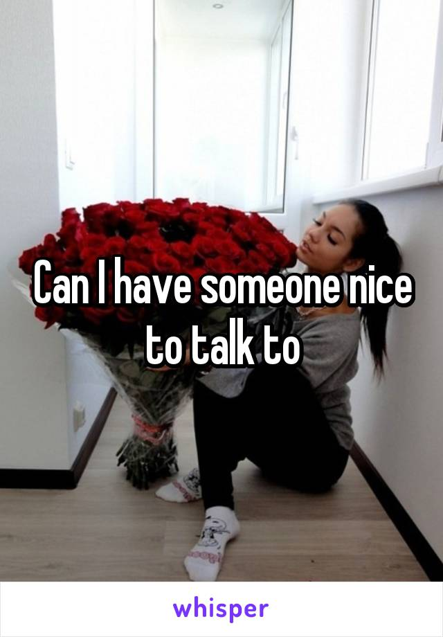 Can I have someone nice to talk to