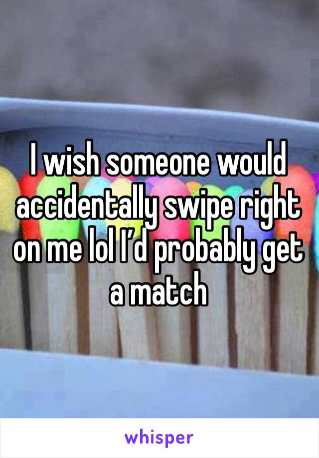I wish someone would accidentally swipe right on me lol I'd probably get a match