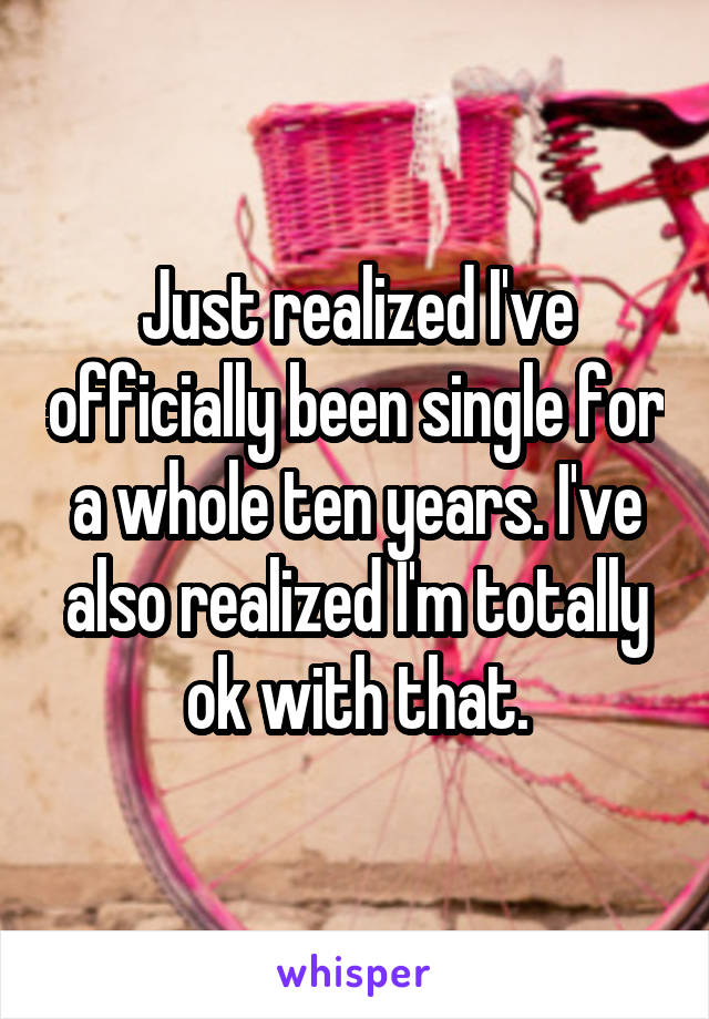 Just realized I've officially been single for a whole ten years. I've also realized I'm totally ok with that.