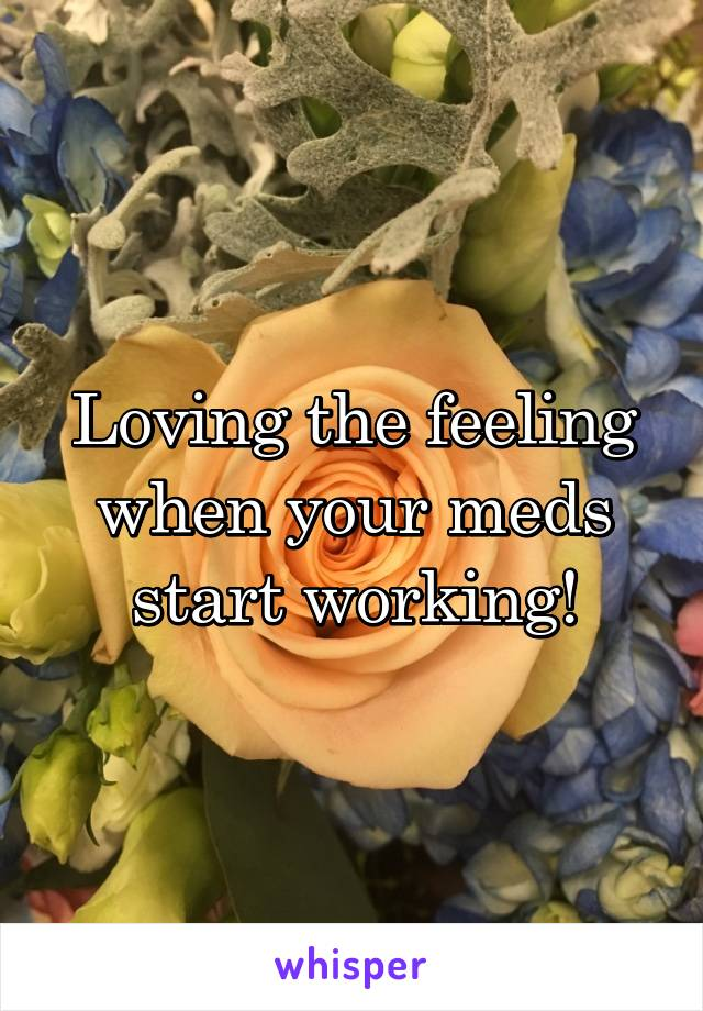Loving the feeling when your meds start working!
