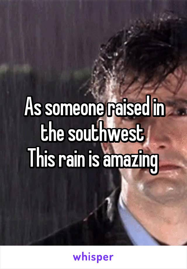 As someone raised in the southwest  This rain is amazing
