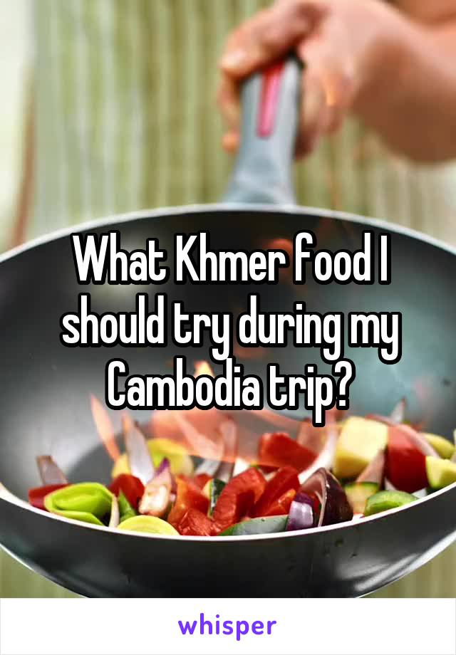 What Khmer food I should try during my Cambodia trip?