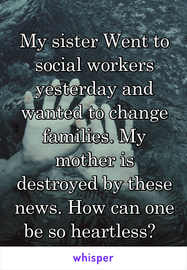 My sister Went to social workers yesterday and wanted to change families. My mother is destroyed by these news. How can one be so heartless?