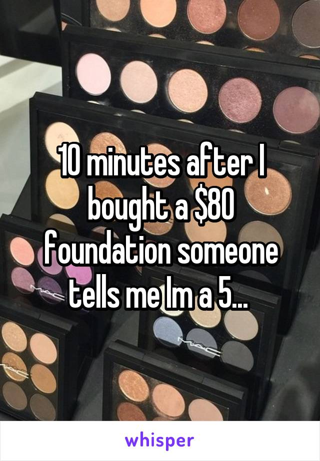 10 minutes after I bought a $80 foundation someone tells me Im a 5...