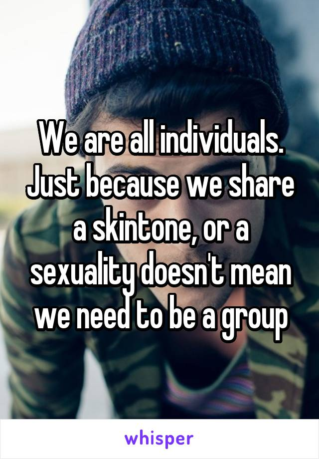 We are all individuals. Just because we share a skintone, or a sexuality doesn't mean we need to be a group