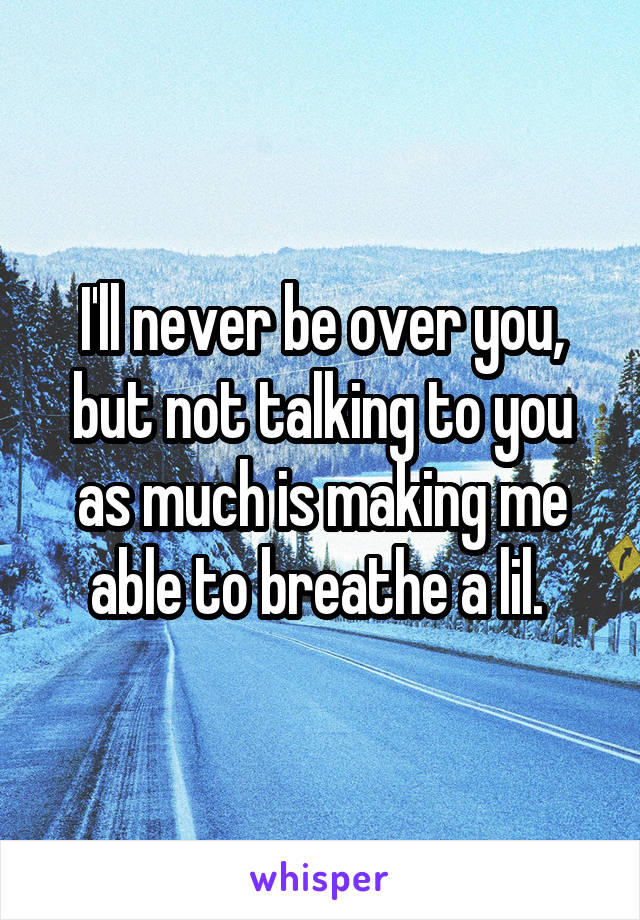 I'll never be over you, but not talking to you as much is making me able to breathe a lil.