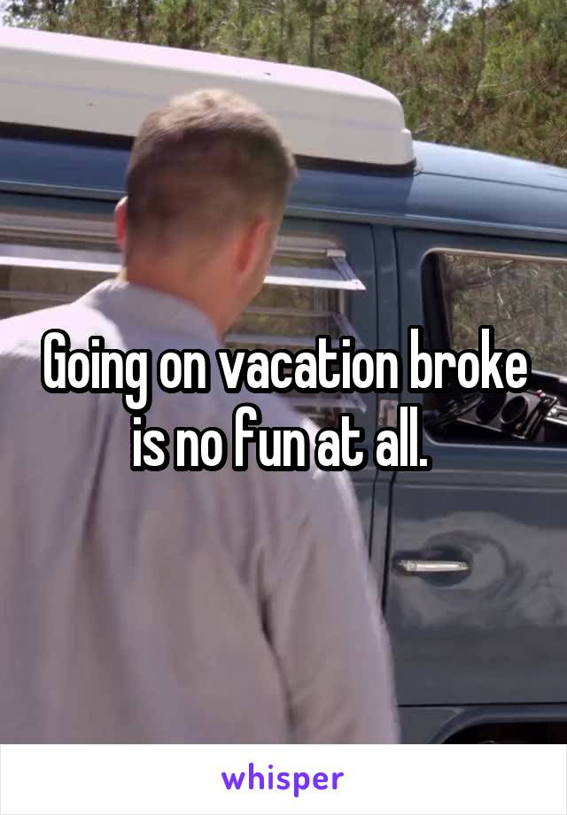 Going on vacation broke is no fun at all.
