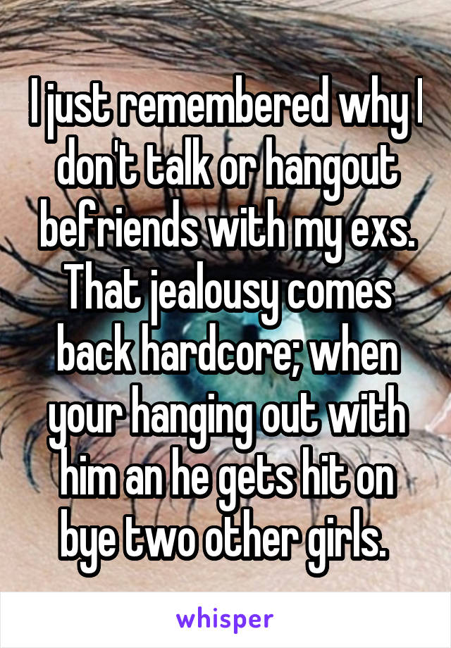 I just remembered why I don't talk or hangout befriends with my exs. That jealousy comes back hardcore; when your hanging out with him an he gets hit on bye two other girls.
