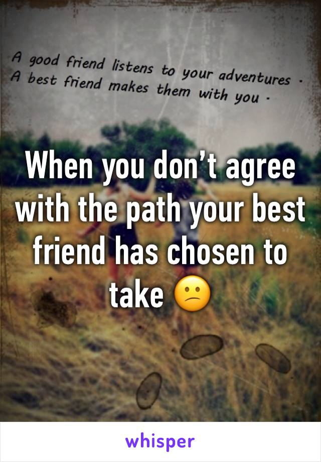 When you don't agree with the path your best friend has chosen to take 😕