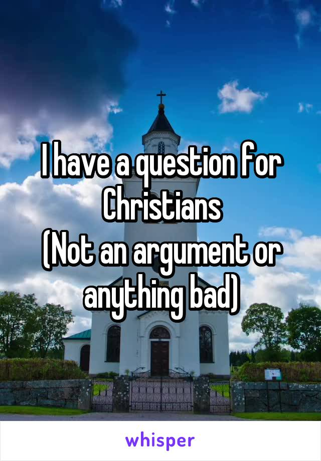 I have a question for Christians (Not an argument or anything bad)