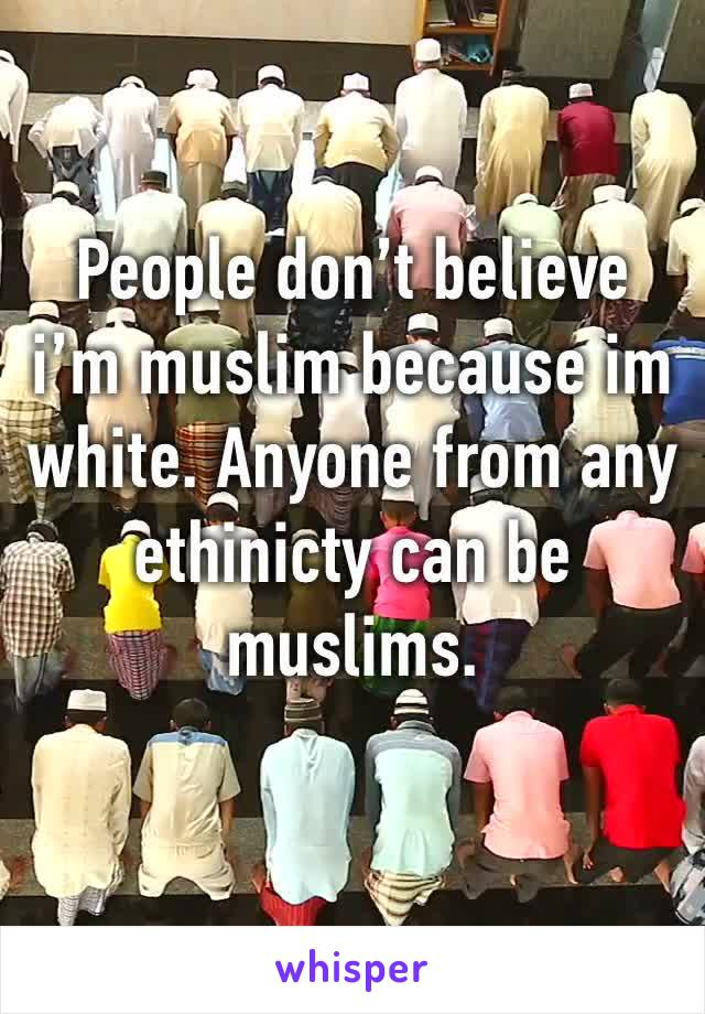 People don't believe i'm muslim because im white. Anyone from any ethinicty can be muslims.