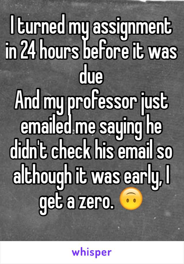 I turned my assignment in 24 hours before it was due  And my professor just emailed me saying he didn't check his email so although it was early, I get a zero. 🙃