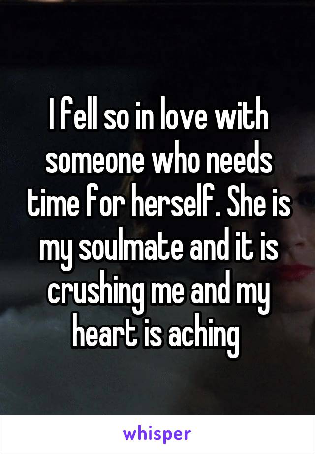 I fell so in love with someone who needs time for herself. She is my soulmate and it is crushing me and my heart is aching