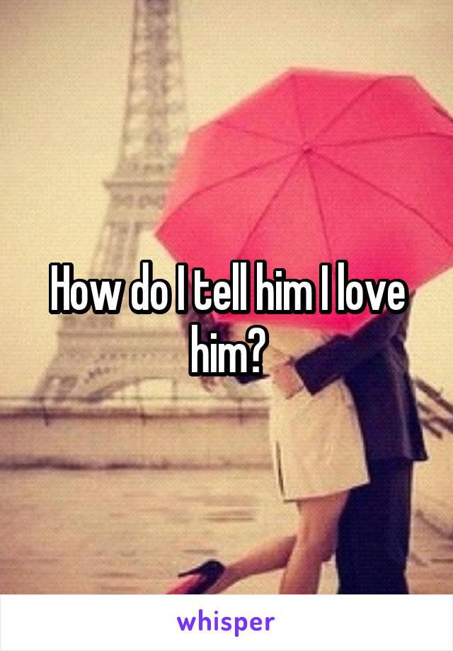 How do I tell him I love him?