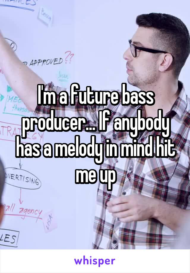 I'm a future bass producer... If anybody has a melody in mind hit me up