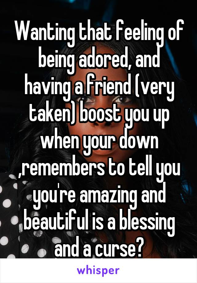 Wanting that feeling of being adored, and having a friend (very taken) boost you up when your down ,remembers to tell you you're amazing and beautiful is a blessing and a curse😞