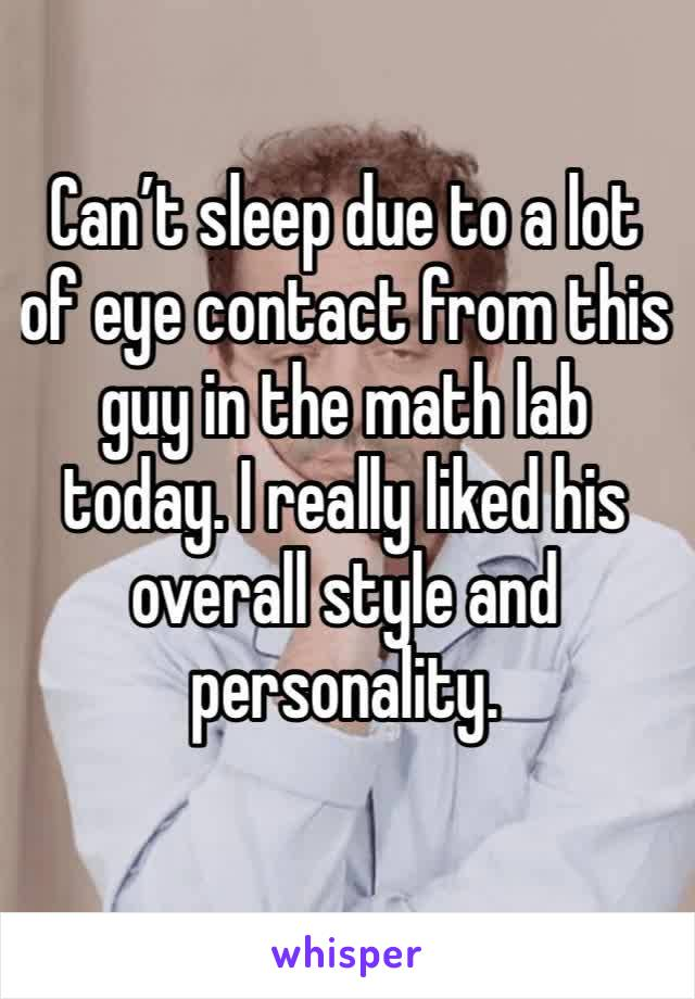 Can't sleep due to a lot of eye contact from this guy in the math lab today. I really liked his overall style and personality.