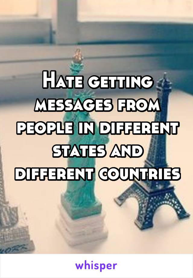 Hate getting messages from people in different states and different countries