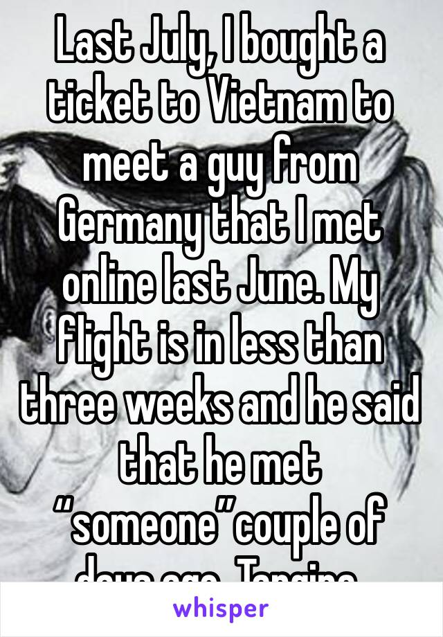 """Last July, I bought a ticket to Vietnam to meet a guy from Germany that I met online last June. My flight is in less than three weeks and he said that he met """"someone""""couple of days ago. Tangina."""